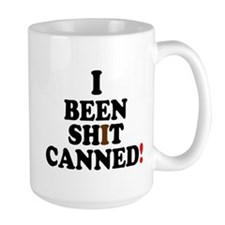 I BEEN SHIT CANNED! Mugs
