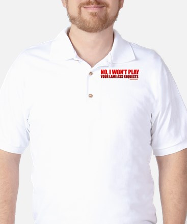 No, I Won't Play Your Lame Ass Requests Golf Shirt