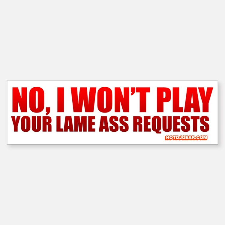 No, I Won't Play Your Lame Ass Requests Bumper Bumper Sticker