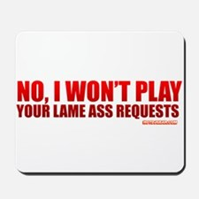 No, I Won't Play Your Lame Ass Requests Mousepad
