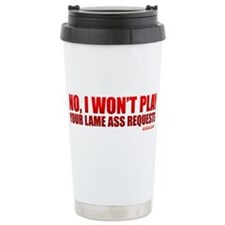 No, I Won't Play Your Lame Ass Requests Travel Mug