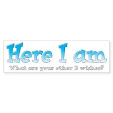 Here I am. What are your other 2  Bumper Sticker