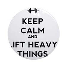 Keep Calm and Lift Heavy Things Round Ornament