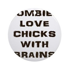 Zombies love chicks with brains Round Ornament