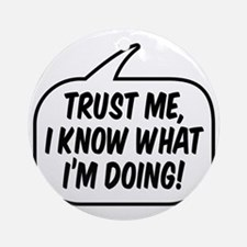 Trust me, I know what I'm doing! Round Ornament