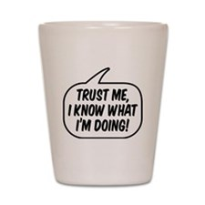 Trust me, I know what I'm doing! Shot Glass