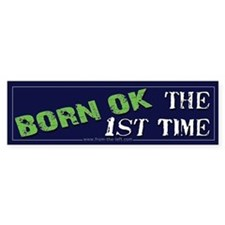 Born OK the First Time Bumper Bumper Sticker