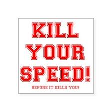 "KILL YOUR SPEED..... Square Sticker 3"" x 3"""