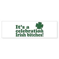 It's a celebration Irish Bitches Bumper Bumper Sticker