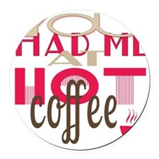 You Had Me at Hot Coffee Round Car Magnet