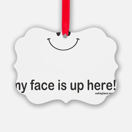 My Face is Up Here Ornament