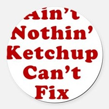 Aint Nothin Ketchup Cant Fix Round Car Magnet