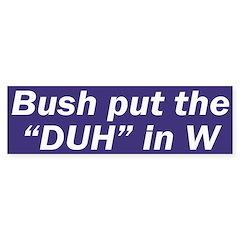 Bush put the Duh in W (bumper sticker)