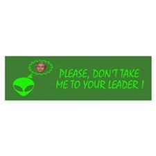 PLEASE DON'T TAKE ME TO YOUR LEADER Bumper Sticker