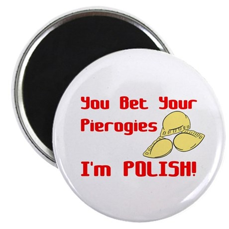 """You Bet Your Pierogies I'm Polish 2.25"""" Magnet (10"""