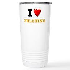 I LOVE - FELCHING! Travel Mug