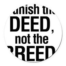 Punish the deed not the breed Round Car Magnet