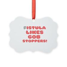 FISTULA LIKES GOB STOPPERS! Ornament