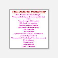 "Stuff Ballroom Dancers Say Square Sticker 3"" x 3"""