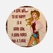 All A Cowgirl Needs Round Ornament