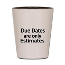 Due Dates are onlly Estimates Shot Glass