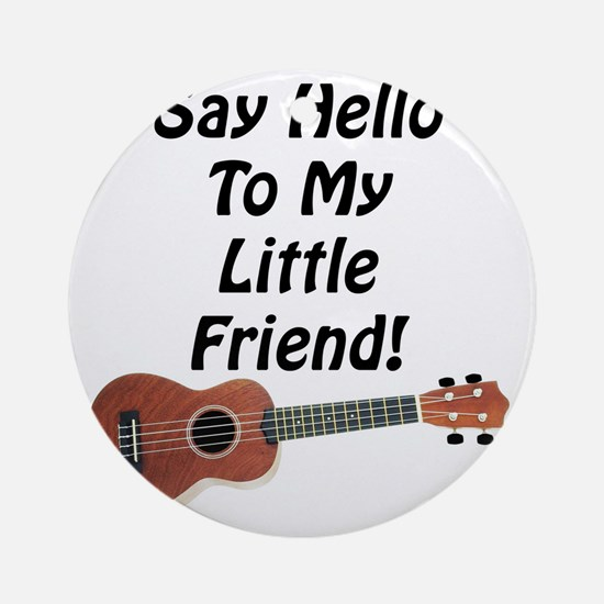 Say Hello To My Little Friend! Ukul Round Ornament