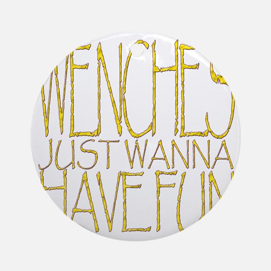Wenches just wannhave fun!!! Round Ornament