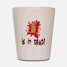 Is it dead? Shot Glass