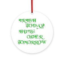 Irish Today Hung Over Tomorrow Ornament (Round)