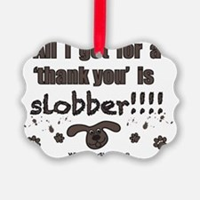 All I get for a thank you is slob Ornament
