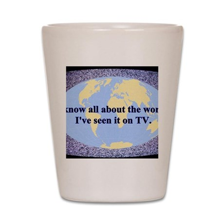I've seen the world on TV Shot Glass