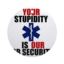Your Stupidity is my Job Security Round Ornament