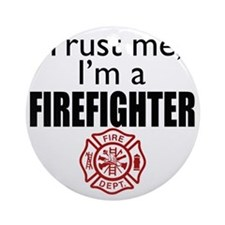 Trust Me Im a Firefighter Round Ornament