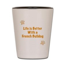 Life is better with a French Bulldog Shot Glass
