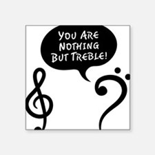 """Youre-Nothing-But-Treble-01 Square Sticker 3"""" x 3"""""""