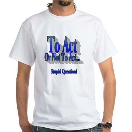 To Act or Not To Act Apparal White T-Shirt