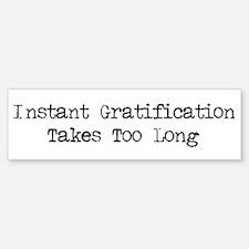 Instant Gratification Takes Too Long Bumper Bumper Sticker