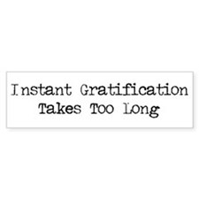 Instant Gratification Takes Too Long Bumper Sticker