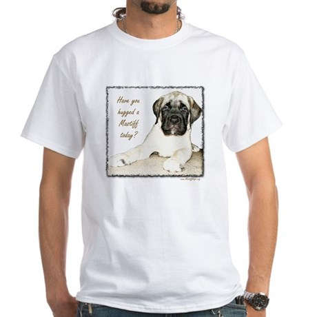 Have you hugged a Mastiff Today - White T-Shirt