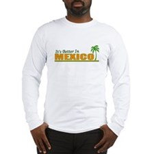 Its Better in Mexico Long Sleeve T-Shirt
