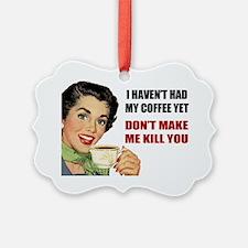 I Havent Had My Coffee Yet Ornament
