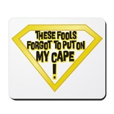 These Fools Forgot to put on my Cape! Mousepad