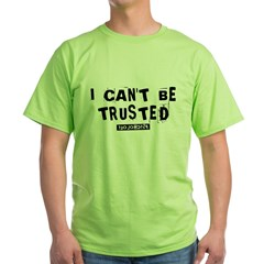 I Can't Be Trusted Green T-Shirt