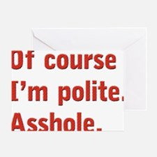 Of course I'm polite Greeting Card
