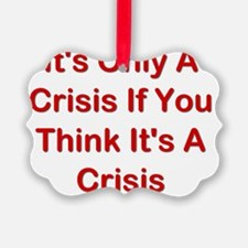 Its Only A Crisis If You Think It Ornament