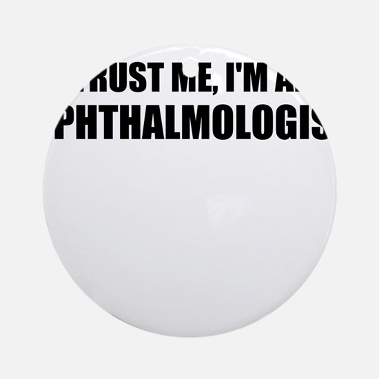 Trust Me, Im An Ophthalmologist Ornament (Round)