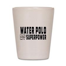 Water polo Is My Superpower Shot Glass