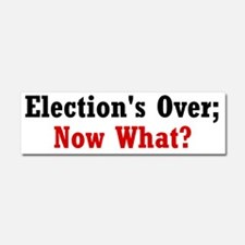 Elections Over; Now What? Car Magnet 10 x 3