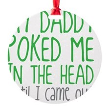 My Daddy Poked Me In The Head Until Ornament