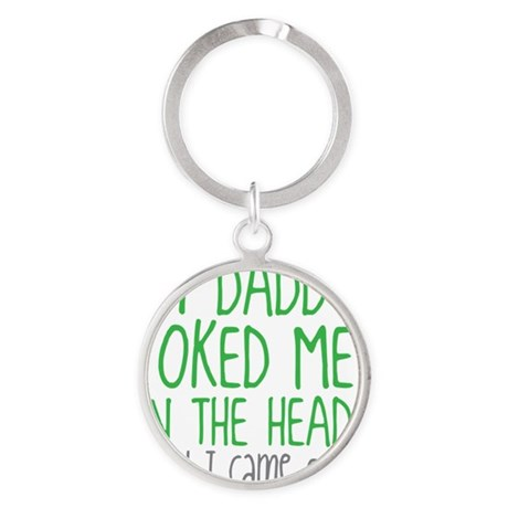 My Daddy Poked Me In The Head Until Round Keychain